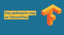 Как дебажить код наTensorFlow: болезненные ошибки иихрешения