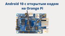 Android 10с открытым кодом наOrangePi: возможнали стабильная работа