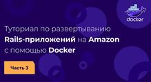 Туториал поразвертыванию Rails-приложений наAmazon спомощью Docker. Часть3