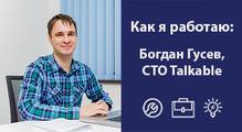 Как яработаю: Богдан Гусев, CTO Talkable
