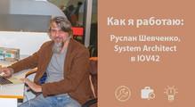 Как яработаю: Руслан Шевченко, System Architect вIOV42
