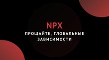 NPX, или Прощайте, глобальные зависимости
