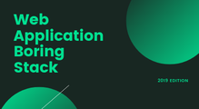Web Application Boring Stack: 2019 Edition