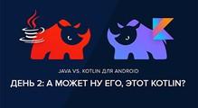 Java vs. Kotlin для Android. День2: Аможет нуего, этот Kotlin?