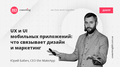 """Лекция """"UX и UI мобильных приложений: что связывает дизайн и маркетинг"""""""
