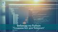 Вебинар по Python разработке «Cоздаем бот для Telegram»