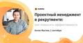 """Вебинар """"Проектный менеджмент в рекрутменте: подходы и инструменты повышения эффективности"""""""