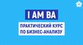 I AM BA — практический курс по бизнес-анализу