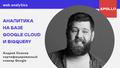 Лекция «Аналитика на базе Google Cloud и BigQuery»