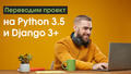 "Вебинар ""Переводим проект на Python 3.5 и Django 3+"""