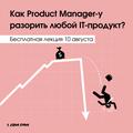 """Бесплатная лекция """"Как Product Manager-y разорить любой IT-продукт"""""""