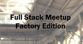 Full Stack Meetup. Factory edition
