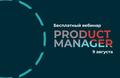 Бесплатный вебинар «Профессия продакт-менеджера в ИТ: как им стать и чему учиться?»