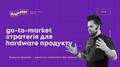 Лекція Валентина Гриценко «Go-to-market стратегія для hardware продукту»