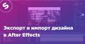 "Мастер-класс ""Motion-дизайн для UI/UX: Экспорт и импорт дизайна в After Effects"""