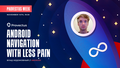 Provectus Week: Android Navigation with less pain