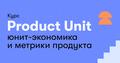 Product Unit — Unit Economics и метрики продукта