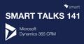 Smart Talks 141: Microsoft Dynamics 365