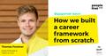How we built a career framework from scratch. Thomas Forstner