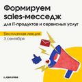 Бесплатная лекция «Формируем sales-месседж для IT-продуктов и сервисных услуг»