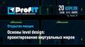 """Открытая лекция """"Основы level design: проектирование виртуальных миров"""""""