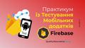 Практикум із тестування мобільних додатків у Firebase