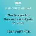 Lean Coffee Webinar: Challenges for Business Analysis in 2021