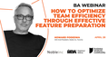 BA Webinar | How to optimize team efficiency through effective feature preparation