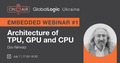 "Embedded Community Webinar #1 ""Architecture of TPU, GPU and CPU"""