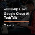 Globallogic Kyiv Google Cloud AI TechTalk