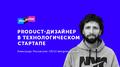 Лекция Александра Лисовского «Product-дизайнер в стартапе»