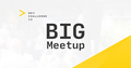 DEV Challenge BIG Meetup