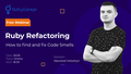 Вебінар «Ruby Refactoring: How to find and fix Code Smells»