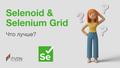 "Вебинар ""Selenoid или Selenium Grid - что лучше?"""