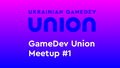 Ukrainian GameDev Union Meetup #1