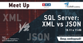 "MeetUp ""SQL Server: XML vs JSON"""