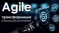 """Вебинар """"Agile трансформация в большой компании"""""""