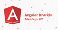 Angular Meetup #2 - Kharkiv Angular Community