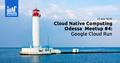 Cloud Native Computing Odesa Meetup #4: Google Cloud Run