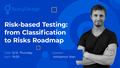 "Лекція ""Risk-based Testing: from Classification to Risks Roadmap"""