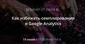 Вебинар «Как избежать семплирования в Google Analytics»