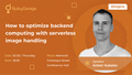 "Лекція ""How to optimize backend computing with serverless image handling"""