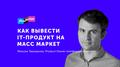 Лекция Максима Терещенко «Как вывести IT-продукт на масс-маркет»