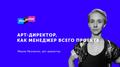 Лекция Маши Леоненко «Арт-директор, как менеджер всего проекта»