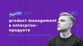 Лекция «Product Management в Enterprise-продукте»