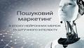 """Лекція """"Пошуковий маркетинг в епоху нейронних мереж та штучного інтелекту"""""""