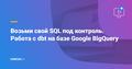 """Вебинар """"Возьми свой SQL под контроль. Работа с dbt на базе Google BigQuery"""""""