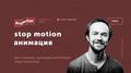 Лекция Дена Селезнёва «Stop motion анимация»