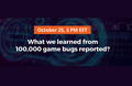 "Webinar ""What we learned from 100,000 game bugs reported?"""