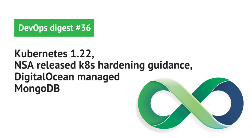 DevOps Digest #36: Kubernetes1.22, NSA released k8s hardening guidance, DigitalOcean managed MongoDB